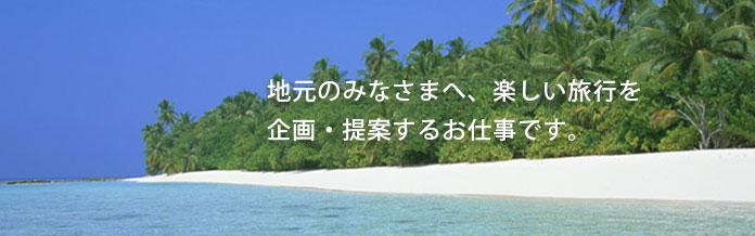 地元のみなさまへ、楽しい旅行を企画・提案するお仕事です。