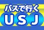 バスで行くユニバーサル・スタジオ・ジャパン®USJへの旅